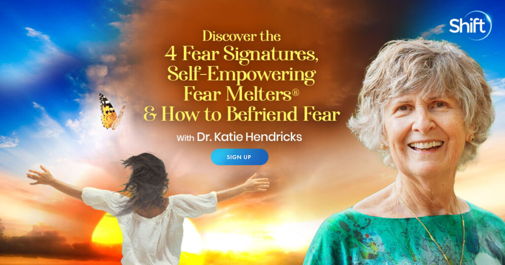 Discover the 4 Fear Signatures, Self-Empowering Fear Melters® & How to Befriend Fear with Katie Hendricks